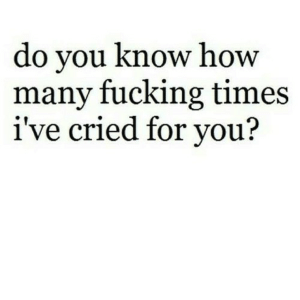 https://iglovequotes.net/: do you know how  many fucking times  i've cried for you? https://iglovequotes.net/