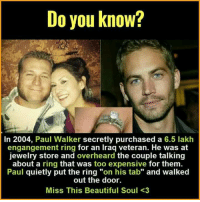 """lakh: Do you know?  In 2004, Paul Walker secretly purchased a 6.5 lakh  engangement ring for an Iraq veteran. He was at  jewelry store and overheard the couple talking  about a ring that was too expensive for them.  Paul quietly put the ring """"on his tab"""" and walked  out the door.  Miss This Beautiful Soul <3"""
