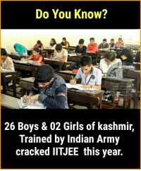 Girls, Memes, and Army: Do You Know?  India deca  nd try 1  26 Boys & 02 Girls of kashmir,  Trained by Indian Army  cracked IITJEE this year. Amazing