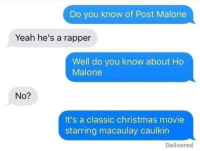 "Bruh, Christmas, and Post Malone: Do you know of Post Malone  Yeah he's a rapper  Well do you know about Ho  Malone  No?  It's a classic christmas movie  starring macaulay caulkin  Delivered Bruh! ""Home Malone"" 😂 https://t.co/GeJt9yd57N"