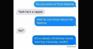 Fourteen Hilarious Text Messages From Clever People: Do you know of Post Malone  Yeah he's a rapper  Well do you know about Ho  Malone  No?  It's a classic christmas movie  starring macaulay caulki  Delivered Fourteen Hilarious Text Messages From Clever People