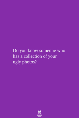 Ugly, Photos, and Who: Do you know someone who  has a collection of your  ugly photos?