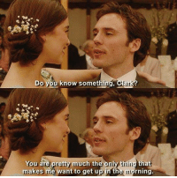 Me Before You (2016): Do you know somet  You are pretty much the only thing that  makes me want to get u  in the uorning. Me Before You (2016)