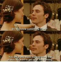 Me Before You: Do you know something, Cla  You are pretty much the only thing tha  makes me want to get up in the morning. Me Before You