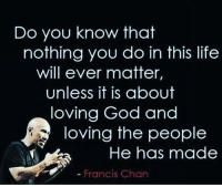 God, Life, and Memes: Do you know that  nothing you do in this life  will ever matter,  Unless it is about  loving God and  loving the people  La He has made  Francis Chan