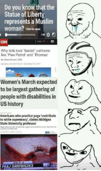 Click, cnn.com, and Love: Do you know that the  Statue of Liberty  represents a Muslim  woman?  Click for more  CNN  Live TV  Why kids love fascist' cartoons  like 'Paw Patrol' and Thomas  By Elissa Strauss. GNN  Women's March expected  to be largest gathering of  people with disabilities in  US history  Americans who practice yoga 'contribute  to white supremacy, claims Michigan  State University professor  NEW AT 10  PB&J SANDWICHES  NE
