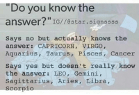 "No Buts: ""Do you know the  answer?""  IG//@star.signssss  Says no but actually knows the  answer: CAPRICORN, VIRGO,  Aquarius, Taurus, Pisces, Cancer  Says yes but doesn't really know  the answer: LEO, Gemini,  Sagittarius, Aries, Libra  Scorpio"