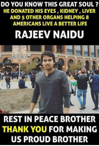 liver: DO YOU KNOW THIS GREAT SOUL  HE DONATED HIS EYES,KIDNEY,LIVER  AND 5 OTHER ORGANS HELPING 8  AMERICANS LIVE A BETTER LIFE  RAJEEV NAIDU  REST IN PEACE BROTHER  THANK YOU FOR MAKING  US PROUD BROTHER