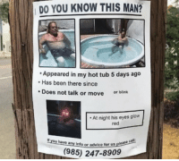 [Src]: DO YOU KNOW THIS MAN?  Appeared in my hot tub 5 days ago  Has been there since  Does not talk or move or blink  At night his eyes glow  red  If you have any info or a  Info or advice for us please  (985) 247-8909 [Src]