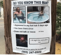 Unknown criminal terrorizes homes all across America circa 1972: DO YOU KNOW THIS MAN?  Appeared in my hot tub 5 days ago  Has been there since  Does not talk or move  or blink  At night his eyes glow  red  If you have any info or advice to  for us please ca  (985) 247-8909 Unknown criminal terrorizes homes all across America circa 1972