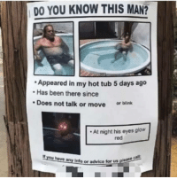 me irl: DO YOU KNOW THIS MAN?  Appeared in my hot tub 5 days ago  Has been there since  Does not talk or move or blink  At night his eyes glow  red  If you have any Info or advice tor  us please cal  us please me irl