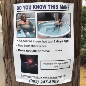 me_irl: DO YOU KNOW THIS MAN?  Appeared in my hot tub 5 days ago  Has been there since  . Does not talk or move  or blink  . At night his eyes glow  red  If you have any info or advice fo  or us please call:  (985) 247-8909 me_irl