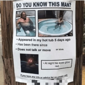me irl by _itsgomesz MORE MEMES: DO YOU KNOW THIS MAN?  Appeared in my hot tub 5 days ago  Has been there since  Does not talk or move or blink  At night his eyes glow  red  If you have any Info or advice tor  us please cal  us please me irl by _itsgomesz MORE MEMES