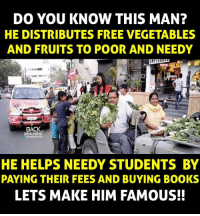 Books, Memes, and Book: DO YOU KNOW THIS MAN?  HE DISTRIBUTES FREE VEGETABLES  AND FRUITS TO POOR AND NEEDY  BACK  HE HELPS NEEDY STUDENTS BY  PAYING THEIR FEES AND BUYING BOOKS  LETS MAKE HIM FAMOUS!!
