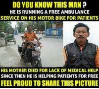 Memes, Bike, and 🤖: DO YOU KNOW THIS MAN  HE IS RUNNING A FREE AMBULANCE  SERVICE ON HIS MOTOR BIKE FOR PATIENTS  HIS MOTHER DIED FOR LACK OF MEDICAL HELP  SINCE THEN HE IS HELPING PATIENTS FOR FREE  FEEL PROUD TO SHARE THIS PICTURE