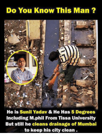 Memes, 🤖, and Mumbai: Do You Know This Man  He is Sunil Yadav & He Has 5 Degrees  including M phil From Tissa University  But still he cleans drainage of Mumbai  to keep his city clean.