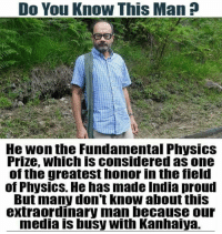 Memes, India, and Physics: Do You Know This Man  He won the Fundamental Physics  Prize, Which is considered as one  of the greatest honorin the field  of Physics. He has made India proud  But many don't know about this  extraordinary man because our  media busy With Kanhaiya.