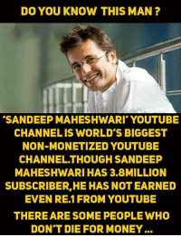 Memes, Money, and youtube.com: DO YOU KNOW THIS MAN?  SANDEEP MAHESHWARI' YOUTUBE  CHANNELIS WORLD'S BIGGEST  NON-MONETIZED YOUTUBE  CHANNEL.THOUGH SANDEEP  MAHESHWARI HAS 3.8MILLION  SUBSCRIBER,HE HAS NOT EARNED  EVEN RE.1FROM YOUTUBE  THEREARE SOME PEOPLE WHO  DON'T DIE FOR MONEY...