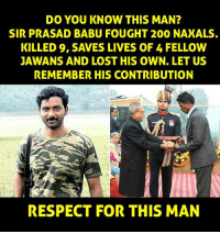 Memes, Respect, and 🤖: DO YOU KNOW THIS MAN?  SIR PRASAD BABU FOUGHT 200 NAXALS.  KILLED 9, SAVES LIVES OF 4 FELLOW  JAWANS AND LOST HIS OWN. LET US  REMEMBER HIS CONTRIBUTION  RESPECT FOR THIS MAN