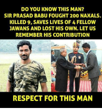 Memes, 🤖, and Sir: DO YOU KNOW THIS MAN?  SIR PRASAD BABU FOUGHT 200 NAXALS.  KILLED 9, SAVES LIVES OF 4 FELLOW  JAWANS AND LOST HIS OWN. LET US  REMEMBER HIS CONTRIBUTION  RESPECT FOR THIS MAN
