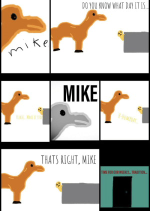 Hump Day, Time, and Dank Memes: DO YOU KNOW WHAT DAY IT I.  Ке  mike  MIKE  H-HUMPDAY  PLEASE. MAKE IT STOP  THATS RIGHT, MIKE  TIME FOR OUR WEEKL... TRADITION... Hump day OC