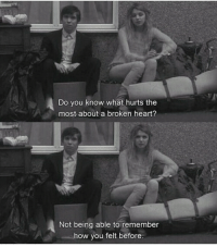 Heart, How, and Remember: Do you know what hurts the  most about a broken heart?  Not being able to remember  how you felt before