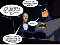 The godamn Alfred: DO YOU KNOW  WHAT I DID TO THE  LAST PERSON THAT  SAID THAT TO ME,  SIR?  HIRED A JUNKIE  TO SHOOT HER AND  HER HUSBAND IN  AN ALLEY  ALFRED, THAT  SANDWICH WAS  AWFUL.  WHAT? The godamn Alfred
