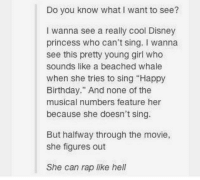 "yo this would be lit: Do you know what I want to see?  I wanna see a really cool Disney  princess who can't sing. I wanna  see this pretty young girl who  sounds like a beached whale  when she tries to sing ""Happy  Birthday."" And none of the  musical numbers feature her  because she doesn't sing.  But halfway through the movie,  she figures out  She can rap like hell yo this would be lit"