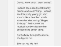 "DISNEY MAKE THIS HAPPEN https://t.co/JI1D2UwDEC: Do you know what I want to see?  I wanna see a really cool Disney  princess who can't sing. I wanna  see this pretty young girl who  sounds like a beached whale  when she tries to sing ""Happy  Birthday."" And none of the  musical numbers feature her  because she doesn't sing.  But halfway through the movie,  she figures out  She can rap like hell DISNEY MAKE THIS HAPPEN https://t.co/JI1D2UwDEC"