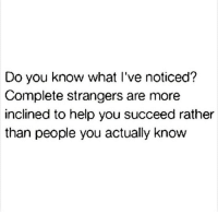 Help, You, and Strangers: Do you know what l've noticed?  Complete strangers are more  inclined to help you succeed rather  than people you actually know