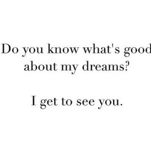 https://iglovequotes.net/: Do you know what's good  about my dreams?  I get to see you. https://iglovequotes.net/