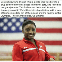 Drugs, Memes, and Gymnastics: Do you know who this is? This is a child who was born to a  drug addicted mother, placed into foster care, and raised by  her grandparents. This is the most decorated American  female gymnast in World Championships history, with a total  of fourteen medals, ten of them gold; and the favorite in this  Olympics. This is Simone Biles. Go Simone! She makes my heart happy 👏👏👏👏 I just love her -Tiara Edit (ev): i LOVE simone biles sooooo much -ev 💫 💫 💫 blackhistorymonth feminist feminism equality humanrights prayfortheworld girls smashthepatriarchy endracism lgbtq gayisokay pansexual endsexism blacklivesmatter intersectionalfeminist feministaccount selflove blackpositivity positivity goodvibes prochoice prolgbt profeminism endbodyshaming endslutshaming womansmarch fuckdonaldtrump notmypresident trumpsamerica nomuslimban