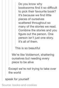 figuratively: Do you know why  bookworms find it so difficult  to pick their favourite book?  It's because we find little  pieces of ourselves  scattered throughout so  many of the stories we read.  Combine the stories and you  figure out the person. One  person isn't just one story.  It's all of them.  This is so beautiful  We're like Voldemort, shattering  ourselves but needing every  piece to be alive  Except we're not trying to take over  the world  speak for yourself  Source: books-and-cookies