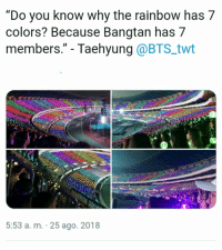 "Rainbow, Bts, and Why: ""Do you know why the rainbow has 7  colors? Because Bangtan has 7  members."" - Taehyung @BTS_twt  5:53 a. m. 25 ago. 2018 #bts uhh same ❤ #loveyourself"