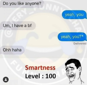 Can't tell if it's sarcastic or not. It's probably not.: Do you like anyone?  ERY UNNY  yeah, you  Um, I have a bf  yeah, you?*  Delivered  Ohh haha  Smartness  Level : 100  HA  FU Can't tell if it's sarcastic or not. It's probably not.