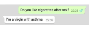 me🚬irl by TheGambas MORE MEMES: Do you like cigarettes after sex? 22:38  I'm a virgin with asthma  22:39 me🚬irl by TheGambas MORE MEMES