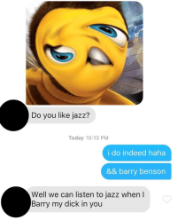 Ya Like Jazz: Do you like jazz?  Today 10:13 PM  i do indeed haha  && barry benson  Well we can listen to jazz when l  Barry my dick in you