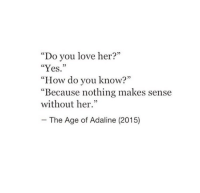 "Do You Love: ""Do you love her?""  ""Yes.""  ""How do you know?""  Because nothing makes sense  without her.""  35  The Age of Adaline (2015)"