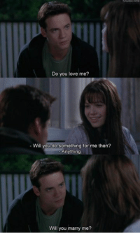 A Walk To Remember https://t.co/nfkKunAgv3: Do you love me?  - Will you do something for me then?  Anything  Will you marry me? A Walk To Remember https://t.co/nfkKunAgv3