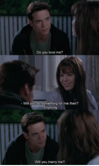 Love, Girl Memes, and A Walk to Remember: Do you love me?  Will you do something for me then?  Anything  Will you marry me? A Walk to Remember