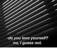 Dank, Love, and Guess: do you love yourself?  no, I guess not. -Ocean