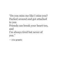 "Friends, Break, and Heart: ""Do you miss me like I miss you?  Fucked around and got attached  to you  Friends can break your heart too,  and  I'm always tired but never of  you.""  (via gnash)"