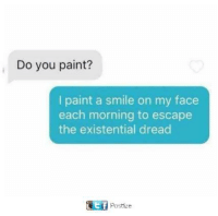 Memes, Paint, and Smile: Do you paint?  I paint a smile on my face  each morning to escape  the existential dread  Postize