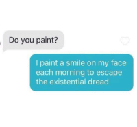 Existential Dread: Do you paint?  I paint a smile on my face  each morning to escape  the existential dread