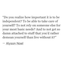 """Alyson: """"Do you realize how important it is to be  independent? To be able to take care of  yourself? To not rely on someone else for  your most basic needs? And to not get so  damn attached to stuff that you'd rather  demean yourself than live without it?""""  95  Alyson Noel"""