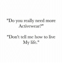 "You don't know me.: ""Do you really need more  Activewear?""  ""Don't tell me how to live  My life. You don't know me."