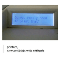 Her, Now, and Shes: Do you really need  to print that?  printers,  now available with attitude Creds to @sehxt she's cool follow her