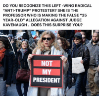 """Anti Trump: DO YOU RECOGNIZE THIS LEFT-WING RADICAL  """"ANTI-TRUMP"""" PROTESTER? SHE IS THE  PROFESSOR WHO IS MAKING THE FALSE """"35  YEAR-OLD"""" ALLEGATION AGAINST JUDGE  KAVENAUGH. DOES THIS SURPRISE YOU?  NOT  MY  PRESIDENT"""