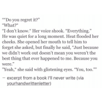 "Regret, Yeah, and Work: """"Do you regret it?'""  ""What?""  ""I don't know."" Her voice shook. ""Everything.""  He was quiet for a long moment. Heat flooded her  cheeks. She opened her mouth to tell him to  forget she asked, but finally he said, ""Just because  we didn't work out doesn't mean you weren't the  best thing that ever happened to me. Because you  were.""  ""Yeah,"" she said with glistening eyes. ""You, too.""""  excerpt from a book I'll never write (via  yourhandwrittenletter)"