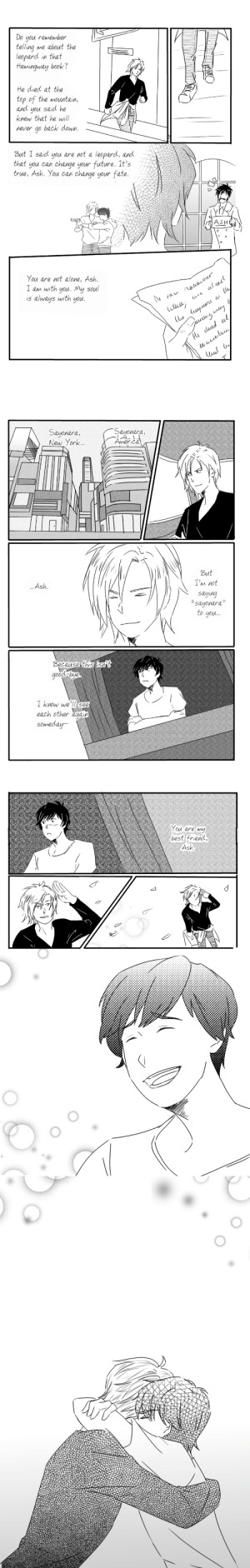 "fantasyeyebrows:  Finished the banana fish manga, wasnt a big fan of the endingso i fixed it :): Do you remember  telling me about the  leopard in that  Hemingway book?  He died at the  top of the mountain,  and you said he  knew that he will  never go back down  But 1 said you are not a leopard, and  that you can change your future. It's  true, Ash. You can change your fate.  ASH  You are not alone, Ash  I am with you. My soul  is always with you.  uo  ru   Sayonara,  Sayonara,  eu YorkAerica  ork...  But  I'm not  Ash  saying  sayonara""  to you...  because thiS i5nat  odbye  I know we'll see  each other agaip  someday   You are my  best friend  Ash fantasyeyebrows:  Finished the banana fish manga, wasnt a big fan of the endingso i fixed it :)"